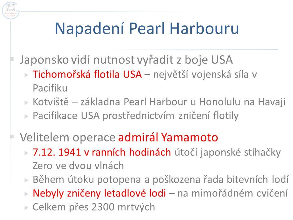 Napadení Pearl Harbouru  Japonsko vidí nutnost vyřadit z boje USA  Tichomořská flotila USA – největší vojenská síla v Pacifiku  Kotviště – základna
