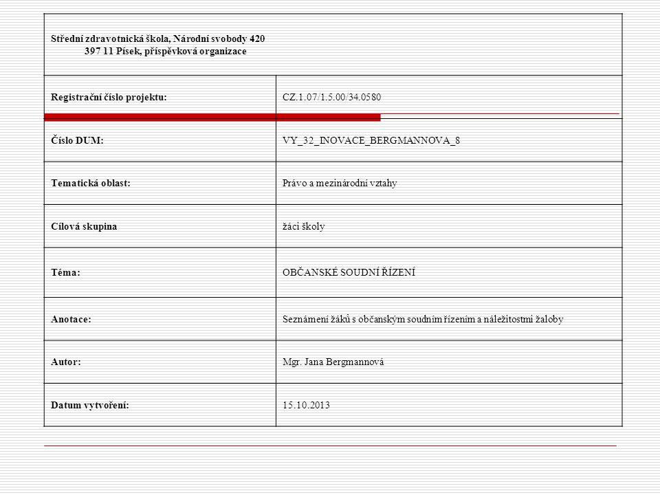Střední zdravotnická škola, Národní svobody 420 397 11 Písek, příspěvková organizace Registrační číslo projektu:CZ.1.07/1.5.00/34.0580 Číslo DUM:VY_32_INOVACE_BERGMANNOVA_8 Tematická oblast:Právo a mezinárodní vztahy Cílová skupinažáci školy Téma:OBČANSKÉ SOUDNÍ ŘÍZENÍ Anotace:Seznámení žáků s občanským soudním řízením a náležitostmi žaloby Autor:Mgr.