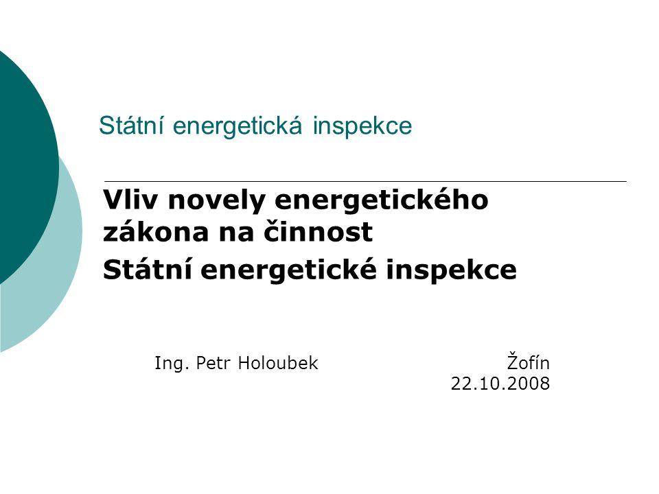 Státní energetická inspekce Vliv novely energetického zákona na činnost Státní energetické inspekce Ing. Petr Holoubek Žofín 22.10.2008