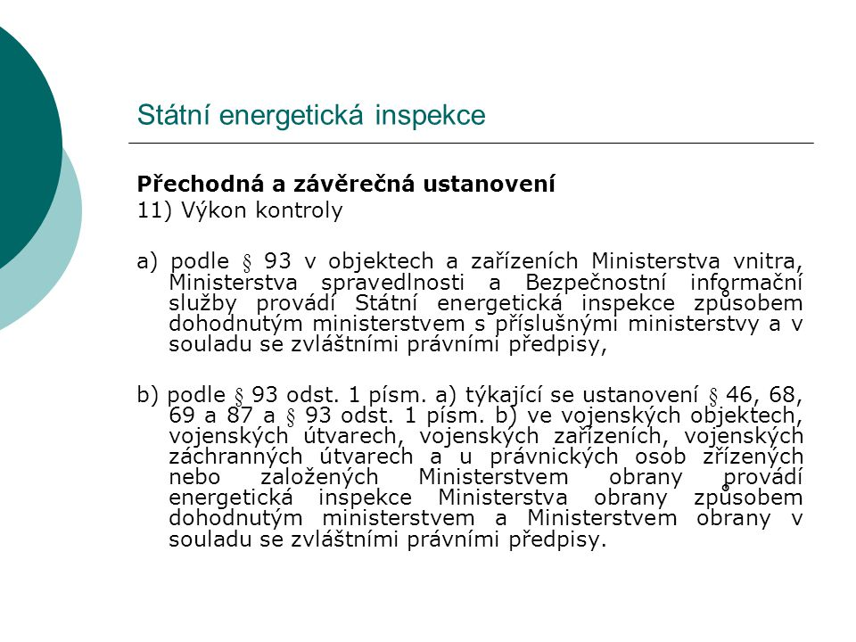 Státní energetická inspekce Přechodná a závěrečná ustanovení 11) Výkon kontroly a) podle § 93 v objektech a zařízeních Ministerstva vnitra, Ministerstva spravedlnosti a Bezpečnostní informační služby provádí Státní energetická inspekce způsobem dohodnutým ministerstvem s příslušnými ministerstvy a v souladu se zvláštními právními předpisy, b) podle § 93 odst.