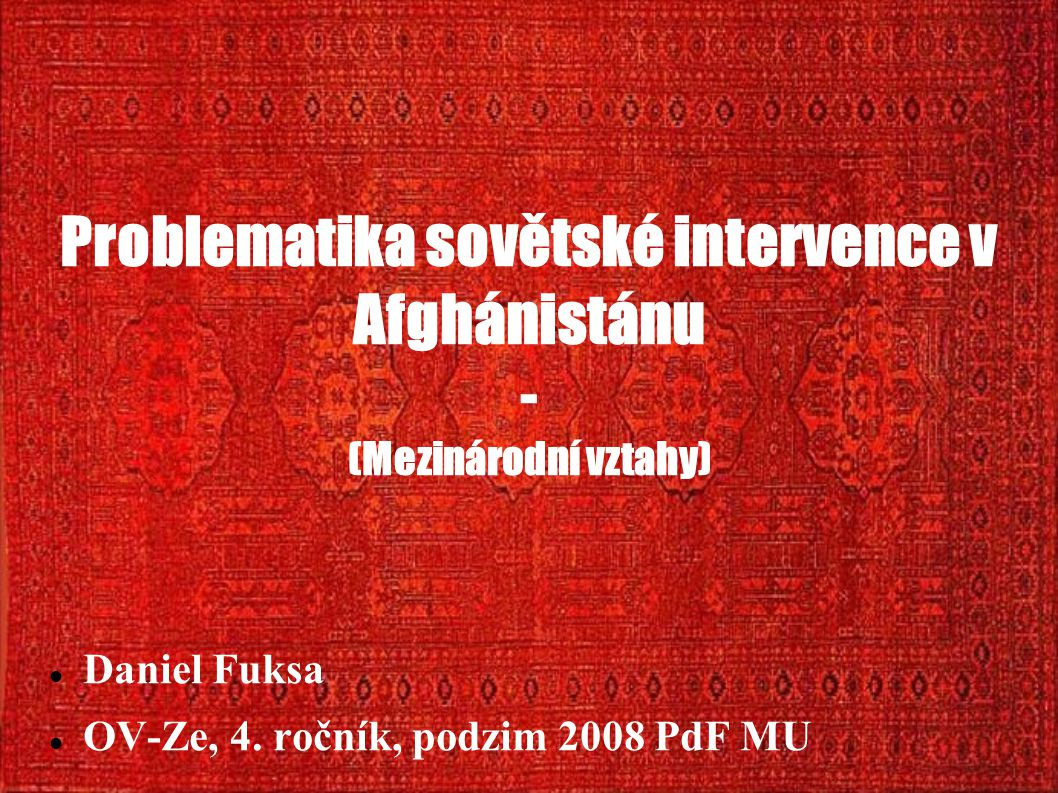 Problematika sovětské intervence v Afghánistánu - (Mezinárodní vztahy) Daniel Fuksa OV-Ze, 4. ročník, podzim 2008 PdF MU