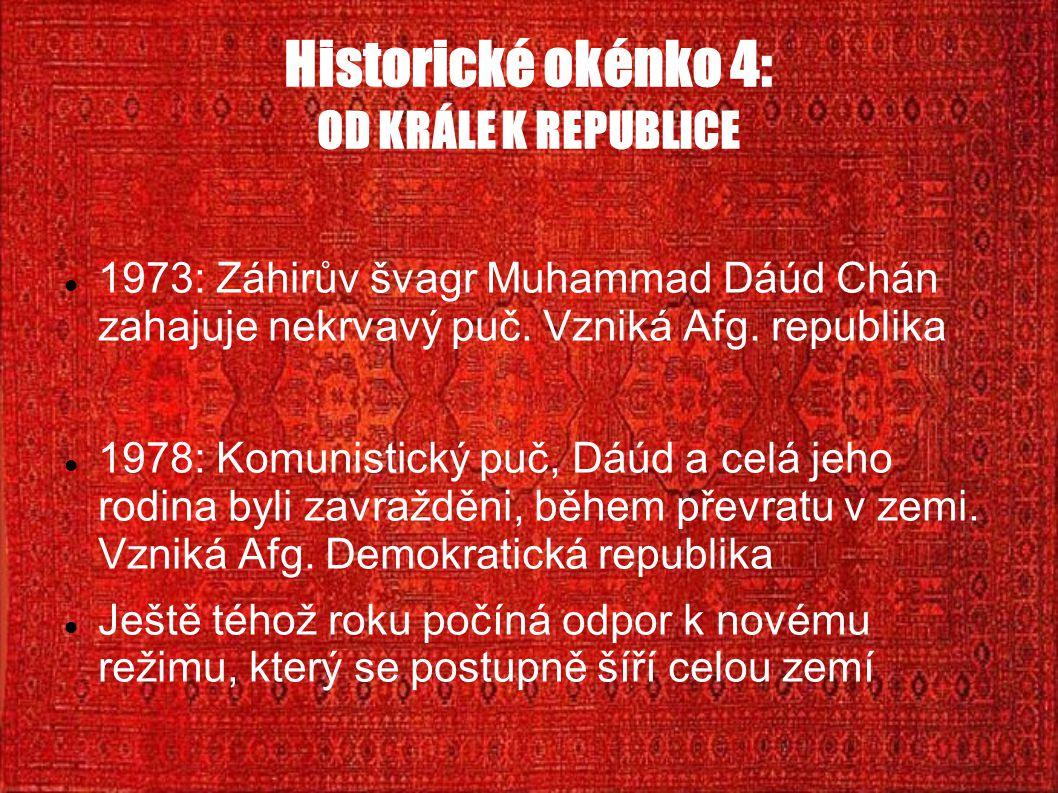 Historické okénko 4: OD KRÁLE K REPUBLICE 1973: Záhirův švagr Muhammad Dáúd Chán zahajuje nekrvavý puč. Vzniká Afg. republika 1978: Komunistický puč,