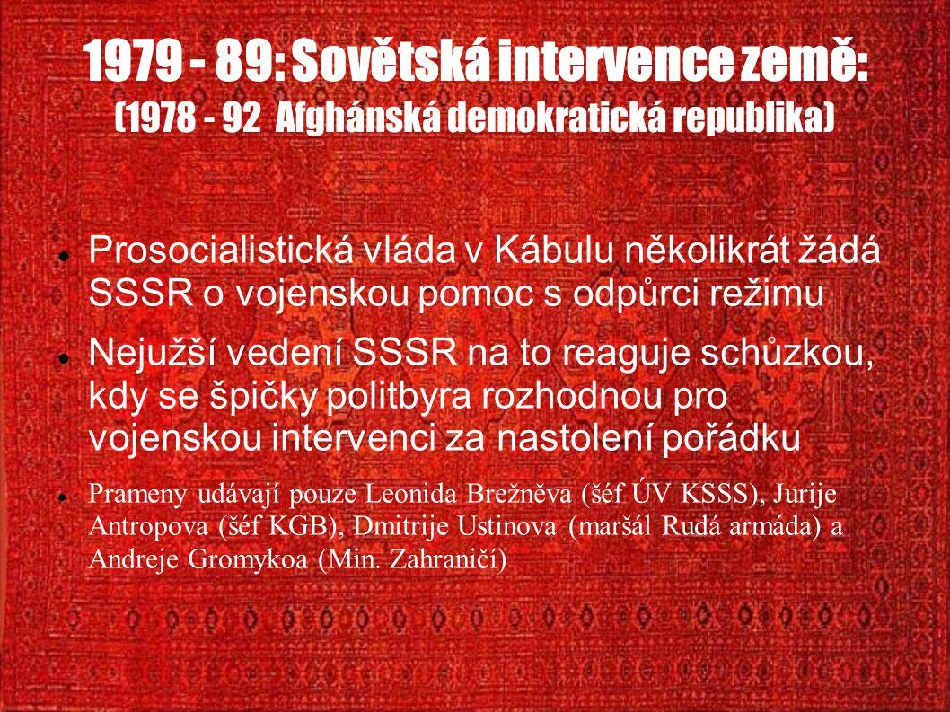1979 - 89: Sovětská intervence země: (1978 - 92 Afghánská demokratická republika) Prosocialistická vláda v Kábulu několikrát žádá SSSR o vojenskou pomoc s odpůrci režimu Nejužší vedení SSSR na to reaguje schůzkou, kdy se špičky politbyra rozhodnou pro vojenskou intervenci za nastolení pořádku Prameny udávají pouze Leonida Brežněva (šéf ÚV KSSS), Jurije Antropova (šéf KGB), Dmitrije Ustinova (maršál Rudá armáda) a Andreje Gromykoa (Min.