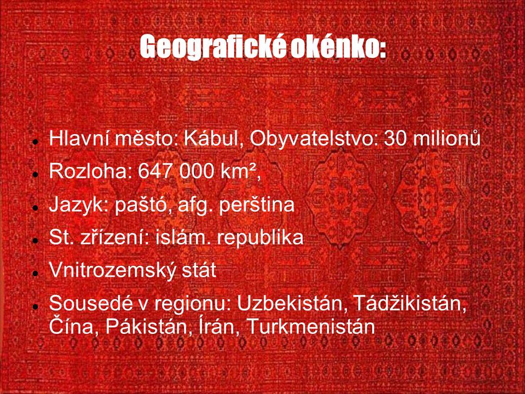 Geografické okénko: Hlavní město: Kábul, Obyvatelstvo: 30 milionů Rozloha: 647 000 km², Jazyk: paštó, afg. perština St. zřízení: islám. republika Vnit