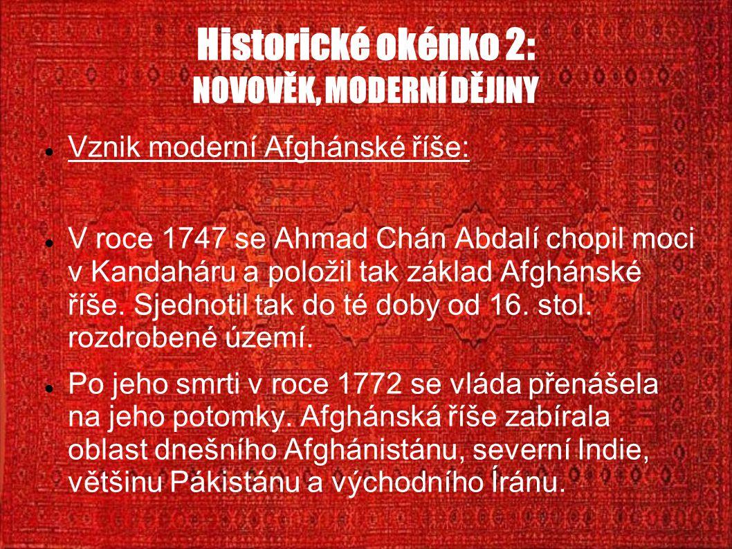 Historické okénko 2: NOVOVĚK, MODERNÍ DĚJINY Vznik moderní Afghánské říše: V roce 1747 se Ahmad Chán Abdalí chopil moci v Kandaháru a položil tak základ Afghánské říše.