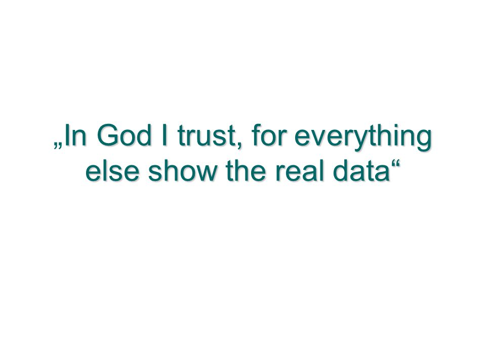 "In God I trust, for everything else show the real data ""In God I trust, for everything else show the real data"