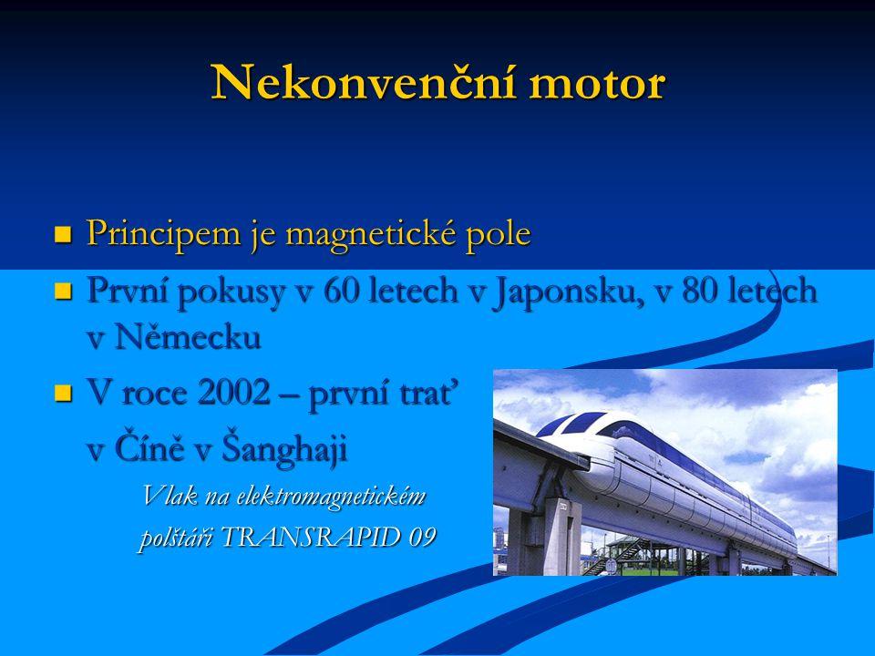 Nekonvenční motor Principem je magnetické pole Principem je magnetické pole První pokusy v 60 letech v Japonsku, v 80 letech v Německu První pokusy v 60 letech v Japonsku, v 80 letech v Německu V roce 2002 – první trať V roce 2002 – první trať v Číně v Šanghaji Vlak na elektromagnetickém polštáři TRANSRAPID 09