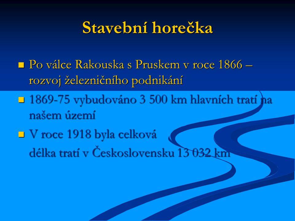Stavební horečka Po válce Rakouska s Pruskem v roce 1866 – rozvoj železničního podnikání Po válce Rakouska s Pruskem v roce 1866 – rozvoj železničního podnikání 1869-75 vybudováno 3 500 km hlavních tratí na našem území 1869-75 vybudováno 3 500 km hlavních tratí na našem území V roce 1918 byla celková V roce 1918 byla celková délka tratí v Československu 13 032 km