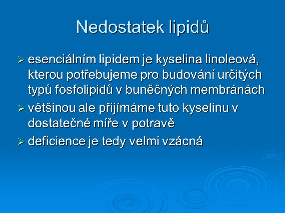 Nedostatek lipidů  esenciálním lipidem je kyselina linoleová, kterou potřebujeme pro budování určitých typů fosfolipidů v buněčných membránách  větš