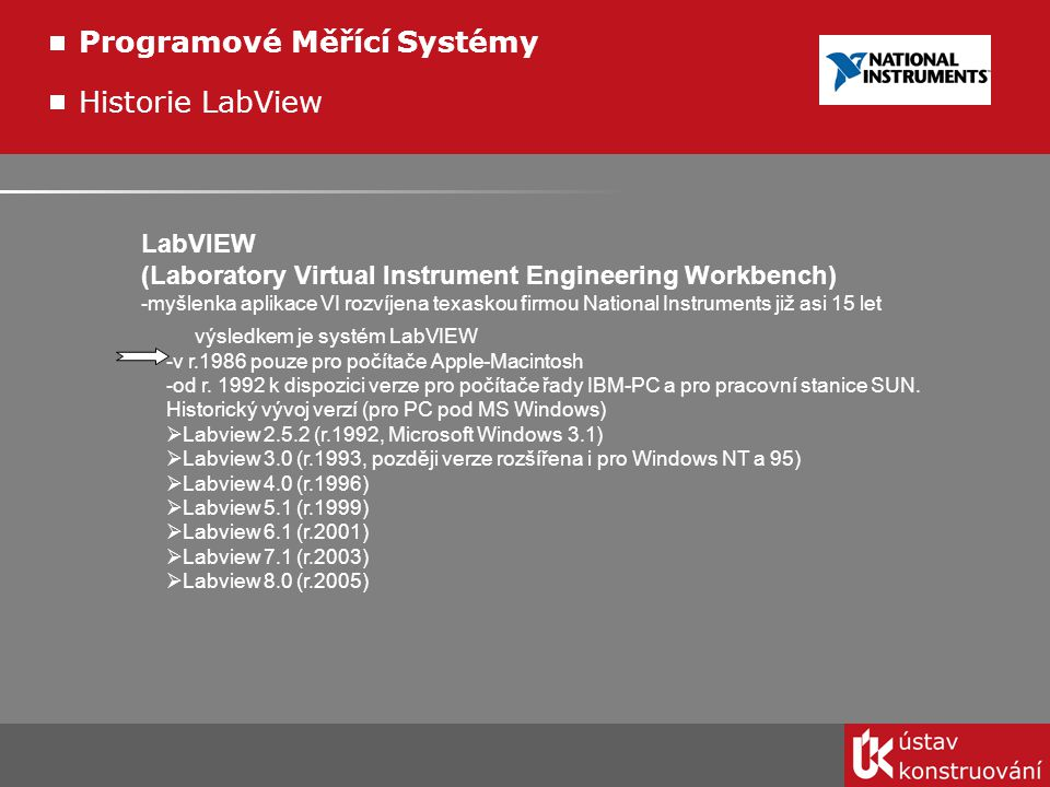 Historie LabView LabVIEW (Laboratory Virtual Instrument Engineering Workbench) - myšlenka aplikace VI rozvíjena texaskou firmou National Instruments j