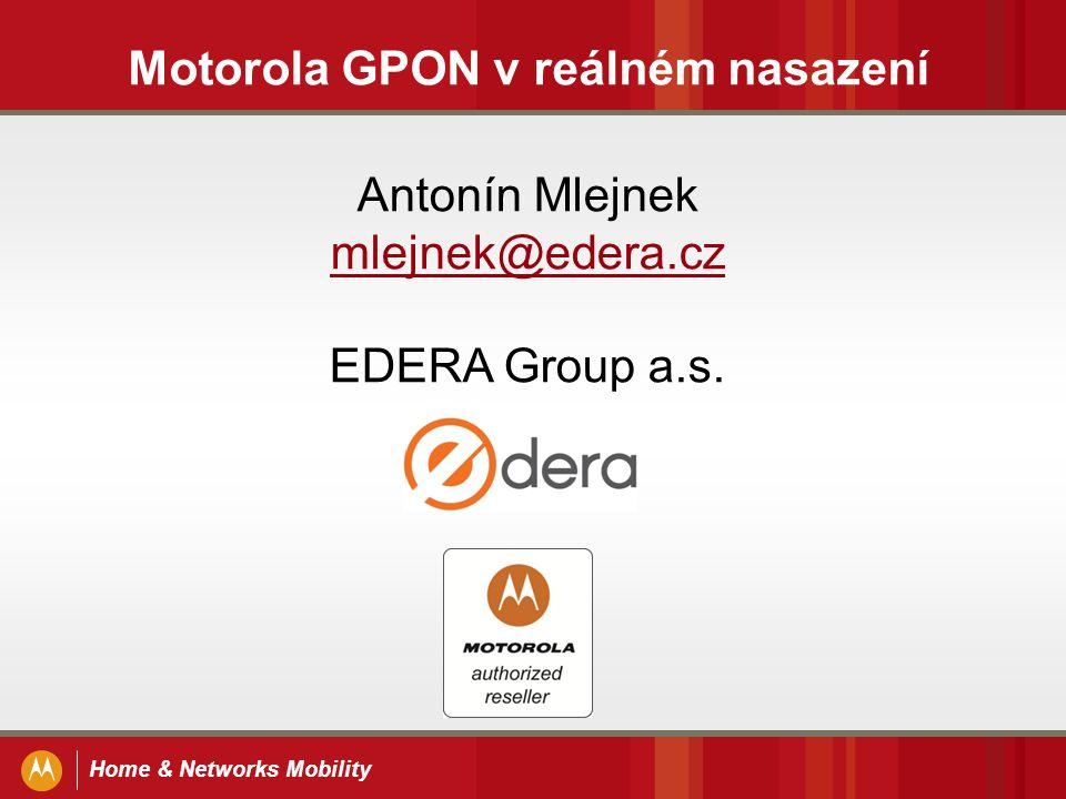 Home & Networks Mobility Motorola GPON v reálném nasazení Antonín Mlejnek mlejnek@edera.cz mlejnek@edera.cz EDERA Group a.s.