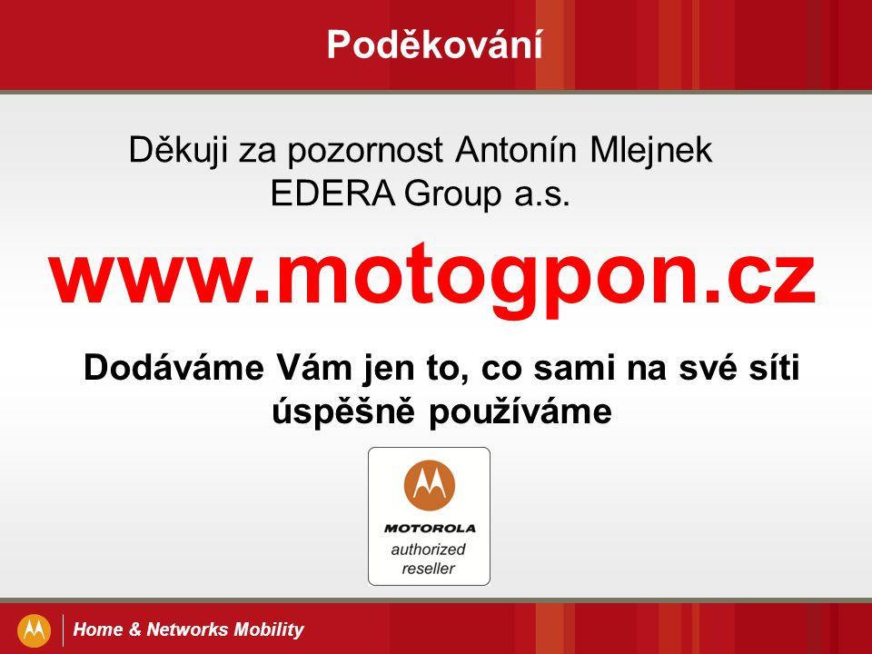 Home & Networks Mobility Poděkování Děkuji za pozornost Antonín Mlejnek EDERA Group a.s. www.motogpon.cz Dodáváme Vám jen to, co sami na své síti úspě