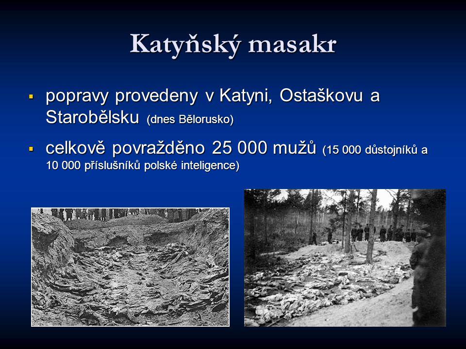 Katyňský masakr  popravy provedeny v Katyni, Ostaškovu a Starobělsku (dnes Bělorusko)  celkově povražděno 25 000 mužů (15 000 důstojníků a 10 000 příslušníků polské inteligence)