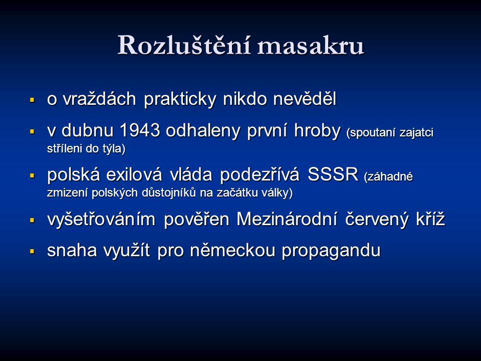 Rozluštění masakru  o vraždách prakticky nikdo nevěděl  v dubnu 1943 odhaleny první hroby (spoutaní zajatci stříleni do týla)  polská exilová vláda podezřívá SSSR (záhadné zmizení polských důstojníků na začátku války)  vyšetřováním pověřen Mezinárodní červený kříž  snaha využít pro německou propagandu