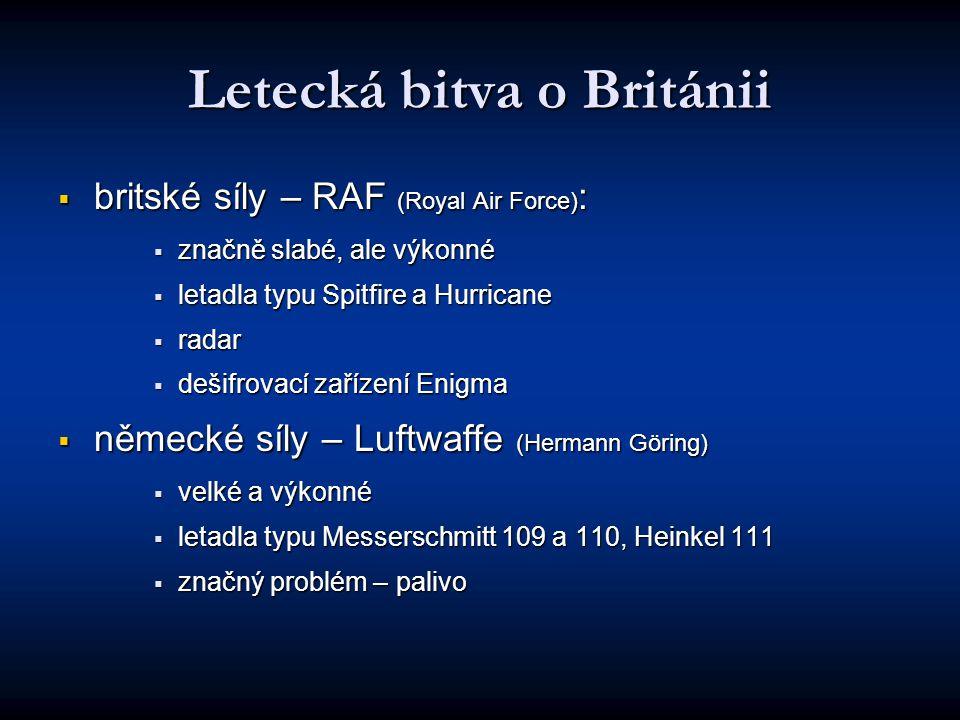 Letecká bitva o Británii  britské síly – RAF (Royal Air Force) :  značně slabé, ale výkonné  letadla typu Spitfire a Hurricane  radar  dešifrovací zařízení Enigma  německé síly – Luftwaffe (Hermann Göring)  velké a výkonné  letadla typu Messerschmitt 109 a 110, Heinkel 111  značný problém – palivo