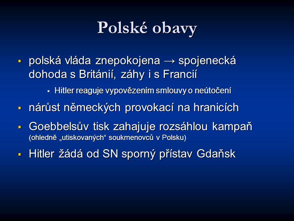 """Polské obavy  polská vláda znepokojena → spojenecká dohoda s Británií, záhy i s Francií  Hitler reaguje vypovězením smlouvy o neútočení  nárůst německých provokací na hranicích  Goebbelsův tisk zahajuje rozsáhlou kampaň (ohledně """"utiskovaných soukmenovců v Polsku)  Hitler žádá od SN sporný přístav Gdaňsk"""