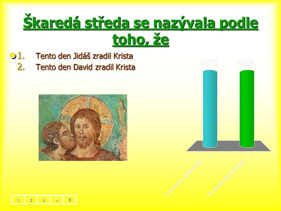Škaredá středa se nazývala podle toho, že 12345 1. Tento den Jidáš zradil Krista 2. Tento den David zradil Krista