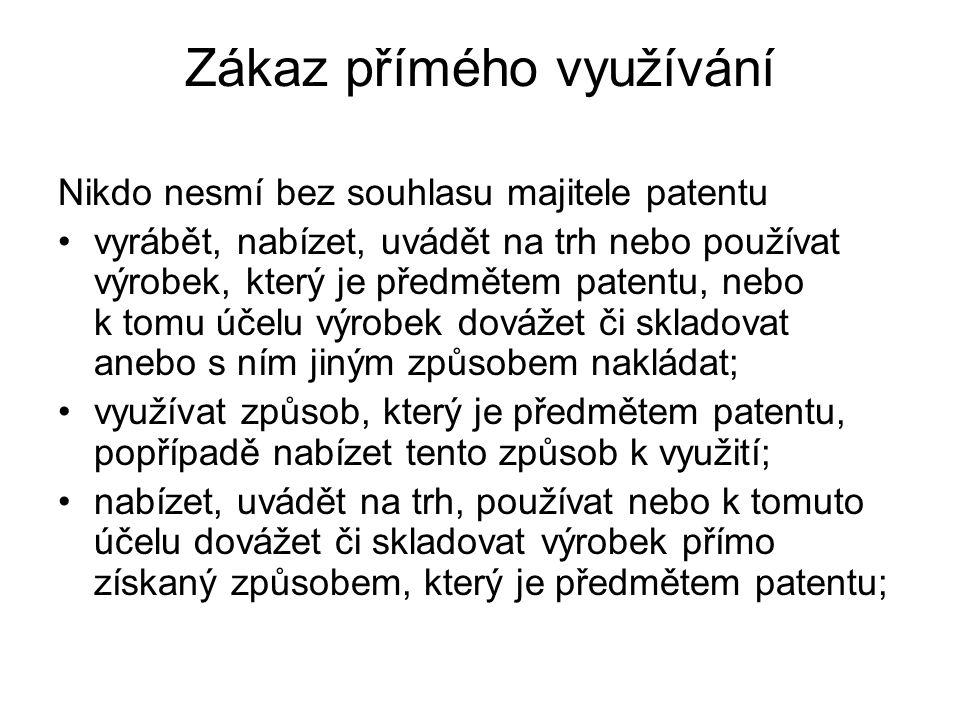 Zákaz přímého využívání Nikdo nesmí bez souhlasu majitele patentu vyrábět, nabízet, uvádět na trh nebo používat výrobek, který je předmětem patentu, nebo k tomu účelu výrobek dovážet či skladovat anebo s ním jiným způsobem nakládat; využívat způsob, který je předmětem patentu, popřípadě nabízet tento způsob k využití; nabízet, uvádět na trh, používat nebo k tomuto účelu dovážet či skladovat výrobek přímo získaný způsobem, který je předmětem patentu;