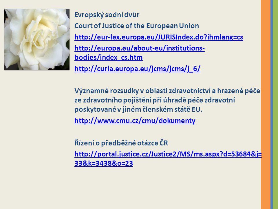 Evropský sodní dvůr Court of Justice of the European Union http://eur-lex.europa.eu/JURISIndex.do?ihmlang=cs http://europa.eu/about-eu/institutions- bodies/index_cs.htm http://curia.europa.eu/jcms/jcms/j_6/ Významné rozsudky v oblasti zdravotnictví a hrazené péče ze zdravotního pojištění při úhradě péče zdravotní poskytované v jiném členském státě EU.