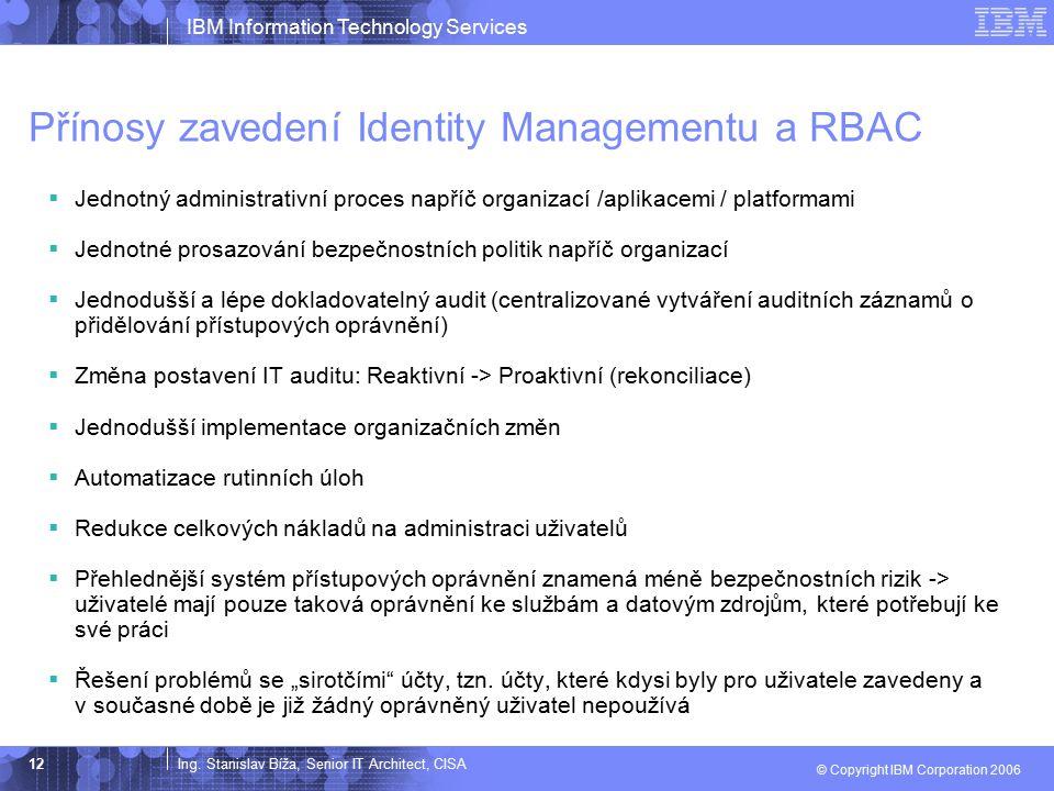 Ing. Stanislav Bíža, Senior IT Architect, CISA IBM Information Technology Services © Copyright IBM Corporation 2006 12 Přínosy zavedení Identity Manag