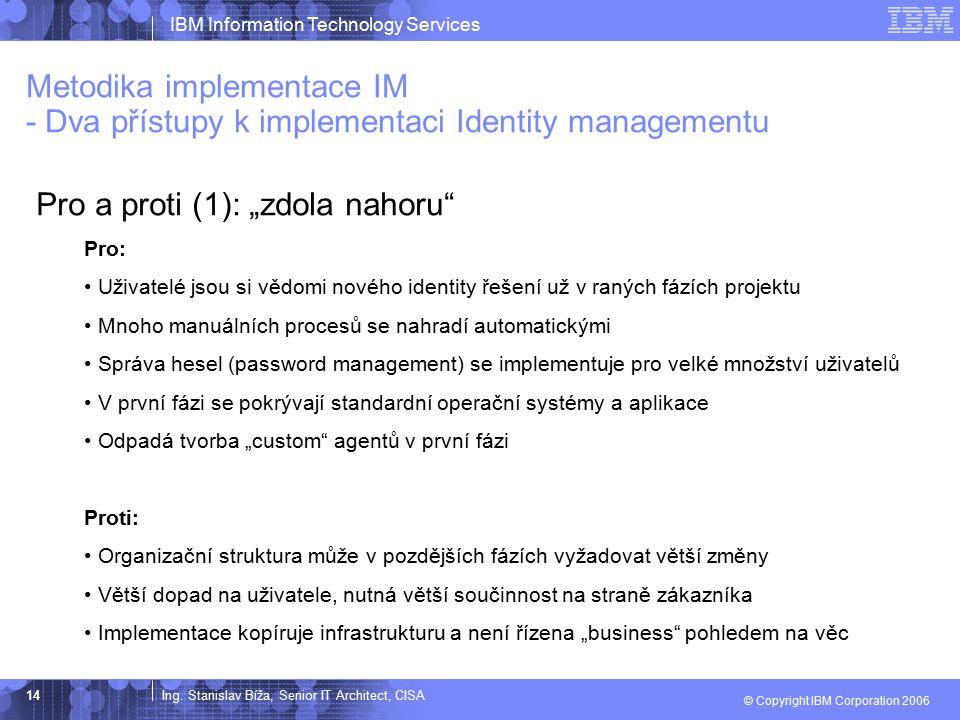 Ing. Stanislav Bíža, Senior IT Architect, CISA IBM Information Technology Services © Copyright IBM Corporation 2006 14 Metodika implementace IM - Dva