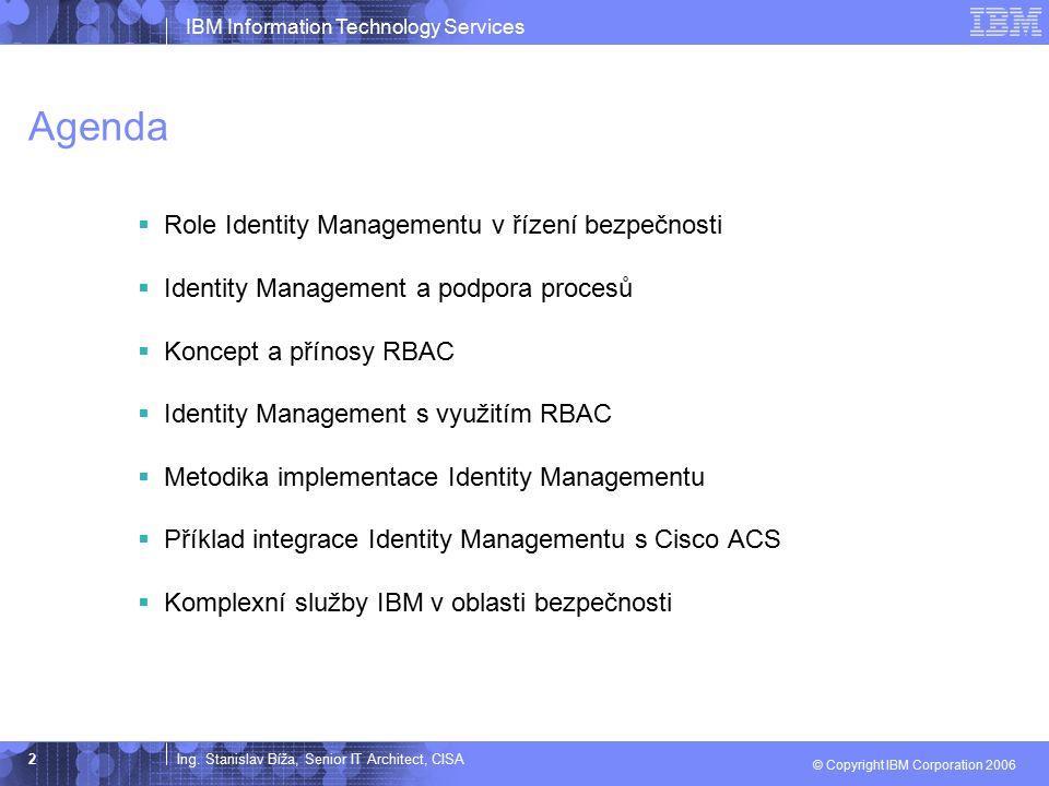Ing. Stanislav Bíža, Senior IT Architect, CISA IBM Information Technology Services © Copyright IBM Corporation 2006 2 Agenda  Role Identity Managemen