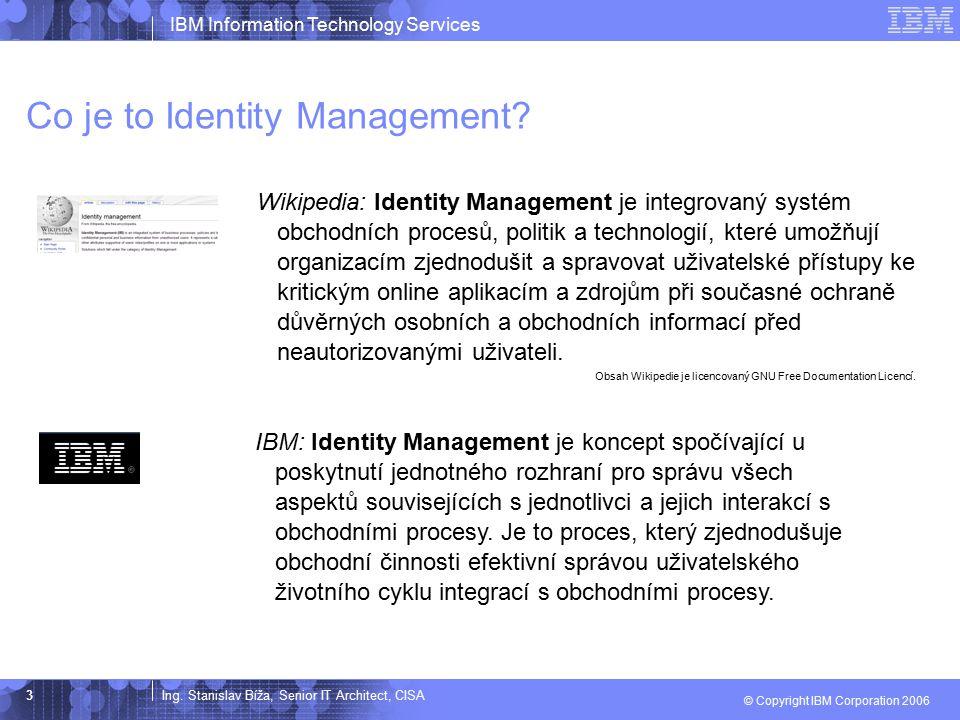 Ing. Stanislav Bíža, Senior IT Architect, CISA IBM Information Technology Services © Copyright IBM Corporation 2006 3 Co je to Identity Management? Wi