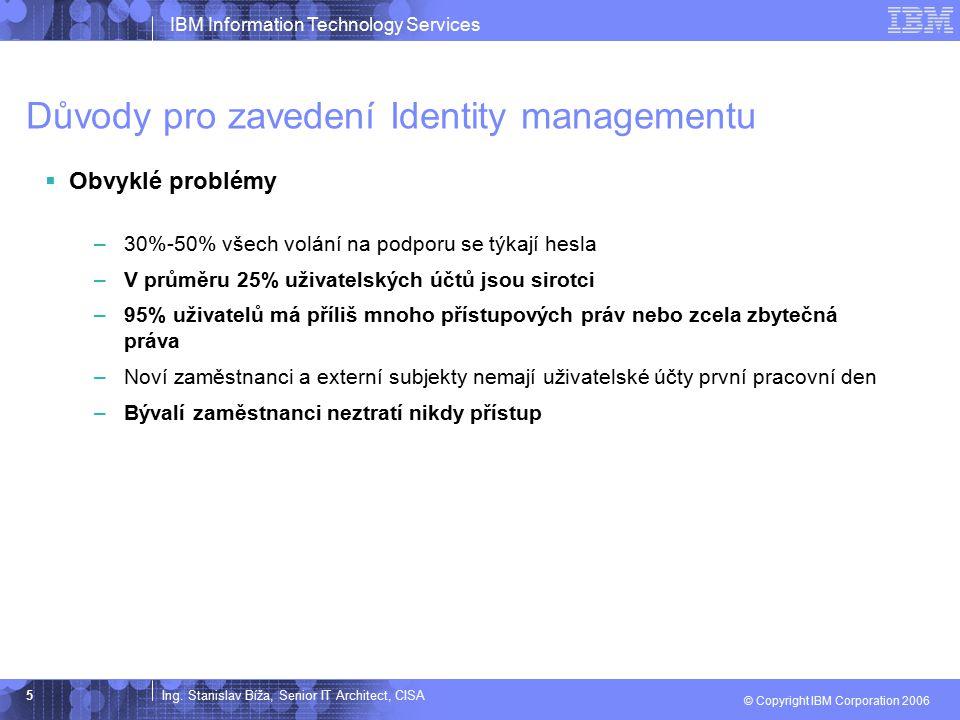 Ing. Stanislav Bíža, Senior IT Architect, CISA IBM Information Technology Services © Copyright IBM Corporation 2006 5 Důvody pro zavedení Identity man
