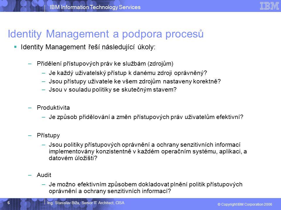 Ing. Stanislav Bíža, Senior IT Architect, CISA IBM Information Technology Services © Copyright IBM Corporation 2006 6 Identity Management a podpora pr