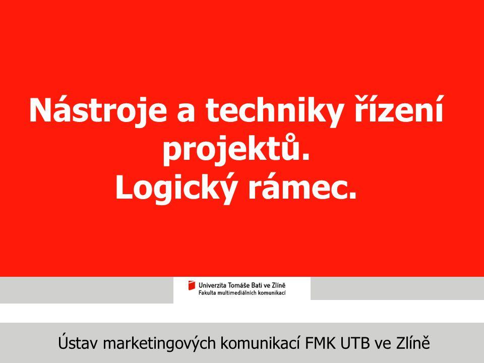 Ústav marketingových komunikací FMK UTB ve Zlíně Nástroje a techniky řízení projektů. Logický rámec.
