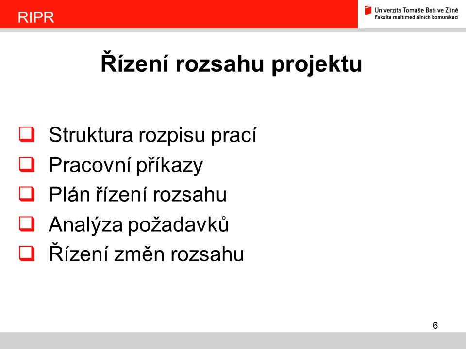 6  Struktura rozpisu prací  Pracovní příkazy  Plán řízení rozsahu  Analýza požadavků  Řízení změn rozsahu Řízení rozsahu projektu RIPR