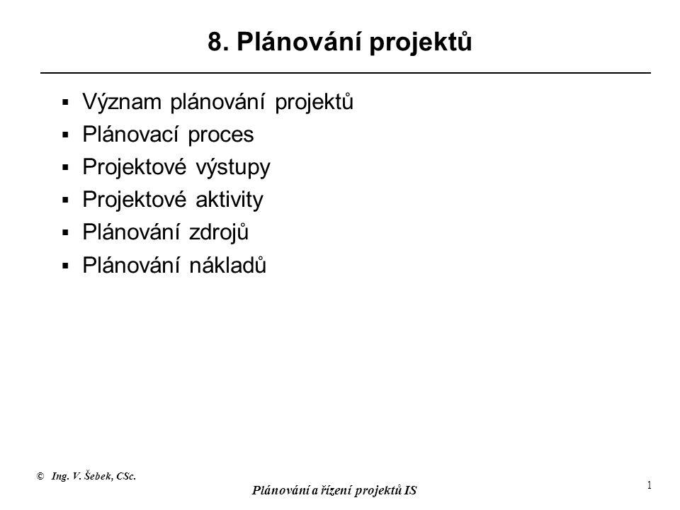 © Ing. V. Šebek, CSc. Plánování a řízení projektů IS 1 8. Plánování projektů  Význam plánování projektů  Plánovací proces  Projektové výstupy  Pro