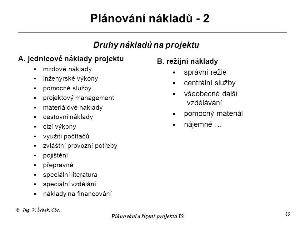 © Ing. V. Šebek, CSc. Plánování a řízení projektů IS 19 Plánování nákladů - 2 A. jednicové náklady projektu  mzdové náklady  inženýrské výkony  pom