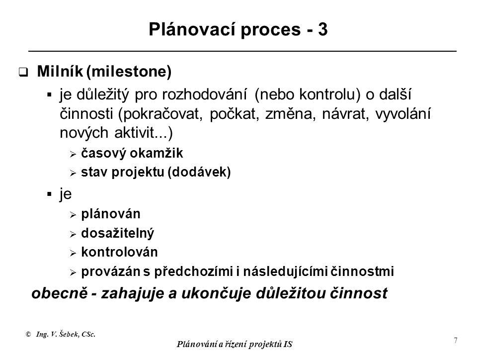 © Ing. V. Šebek, CSc. Plánování a řízení projektů IS 7 Plánovací proces - 3  Milník (milestone)  je důležitý pro rozhodování (nebo kontrolu) o další