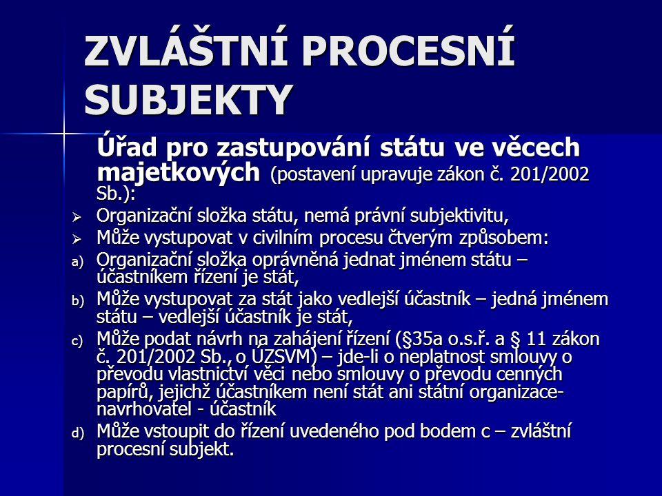 ZVLÁŠTNÍ PROCESNÍ SUBJEKTY Úřad pro zastupování státu ve věcech majetkových (postavení upravuje zákon č. 201/2002 Sb.):  Organizační složka státu, ne