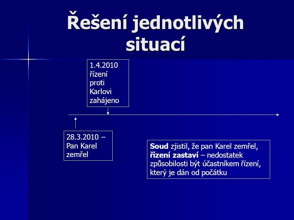 Řešení jednotlivých situací 1.4.2010 řízení proti Karlovi zahájeno 28.3.2010 – Pan Karel zemřel Soud zjistil, že pan Karel zemřel, řízení zastaví – ne