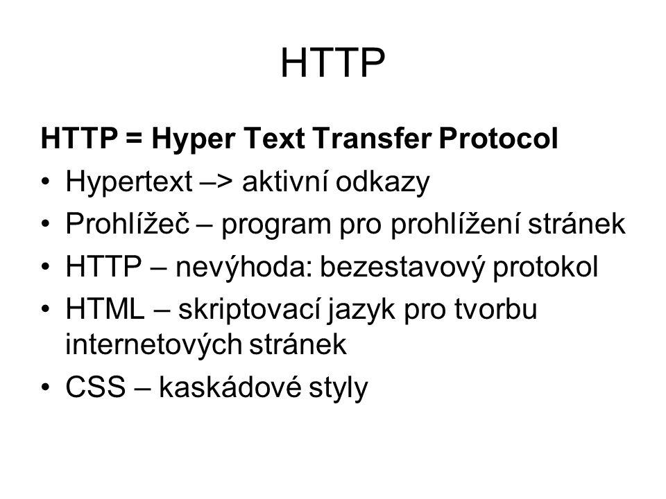 HTTP HTTP = Hyper Text Transfer Protocol Hypertext –> aktivní odkazy Prohlížeč – program pro prohlížení stránek HTTP – nevýhoda: bezestavový protokol HTML – skriptovací jazyk pro tvorbu internetových stránek CSS – kaskádové styly