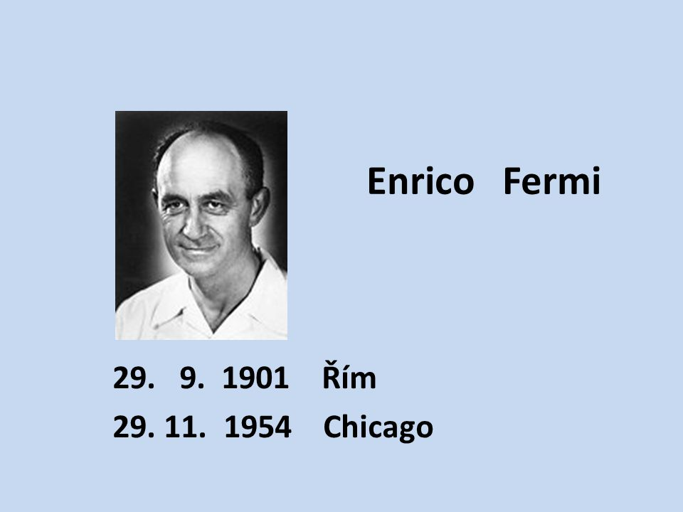 Enrico Fermi 29. 9. 1901 Řím 29. 11. 1954 Chicago