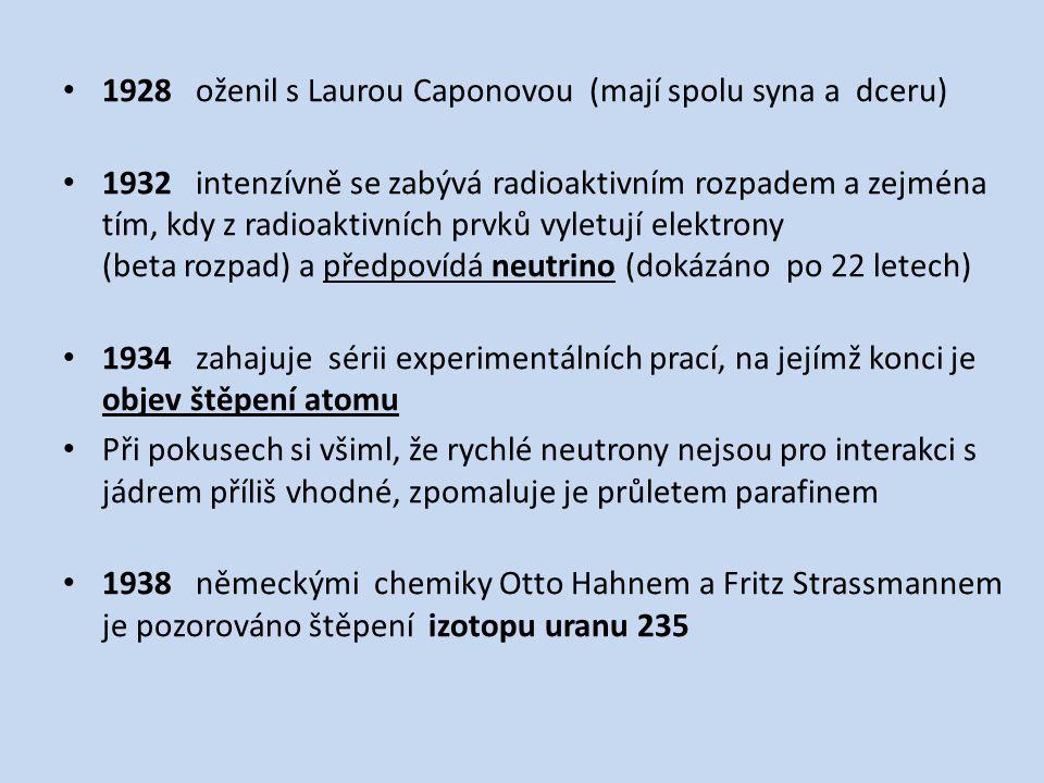 1928 oženil s Laurou Caponovou (mají spolu syna a dceru) 1932 intenzívně se zabývá radioaktivním rozpadem a zejména tím, kdy z radioaktivních prvků vyletují elektrony (beta rozpad) a předpovídá neutrino (dokázáno po 22 letech) 1934 zahajuje sérii experimentálních prací, na jejímž konci je objev štěpení atomu Při pokusech si všiml, že rychlé neutrony nejsou pro interakci s jádrem příliš vhodné, zpomaluje je průletem parafinem 1938 německými chemiky Otto Hahnem a Fritz Strassmannem je pozorováno štěpení izotopu uranu 235