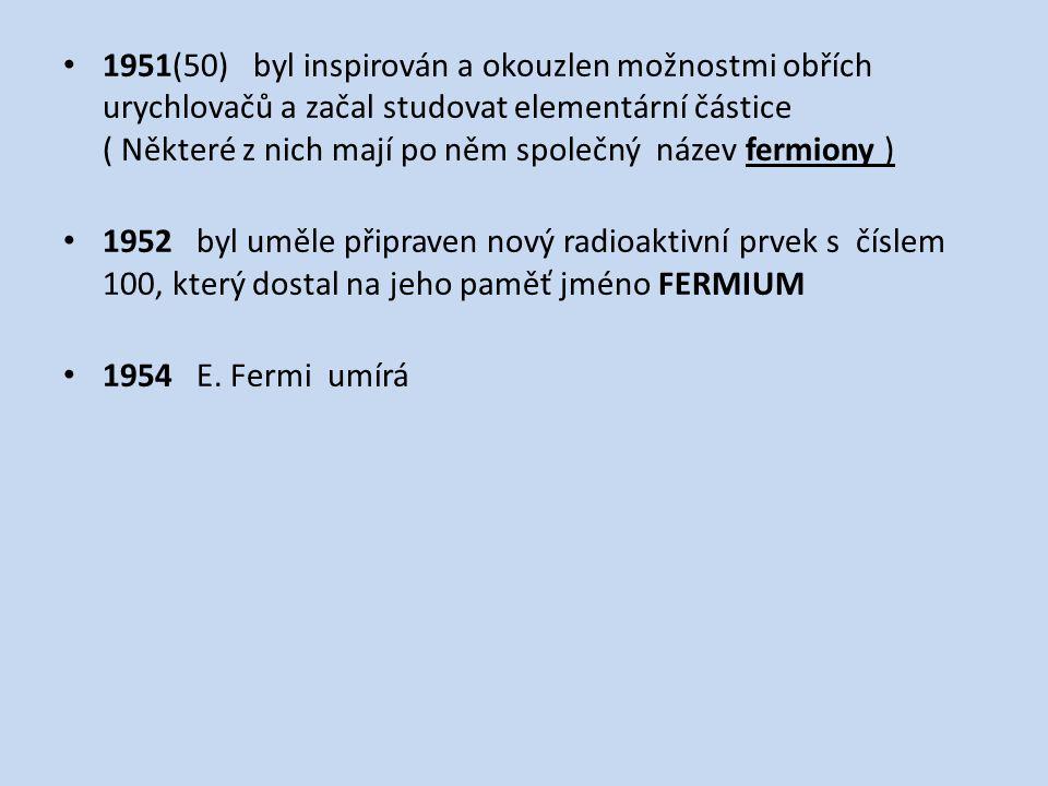 1951(50) byl inspirován a okouzlen možnostmi obřích urychlovačů a začal studovat elementární částice ( Některé z nich mají po něm společný název fermiony ) 1952 byl uměle připraven nový radioaktivní prvek s číslem 100, který dostal na jeho paměť jméno FERMIUM 1954 E.