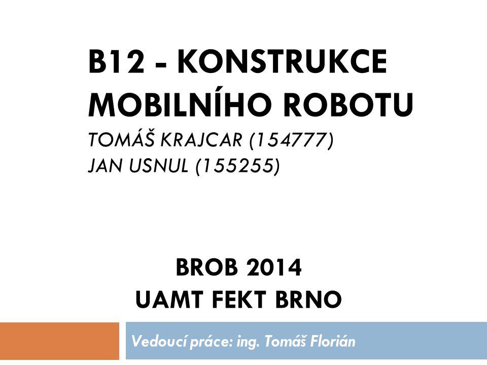 B12 - KONSTRUKCE MOBILNÍHO ROBOTU TOMÁŠ KRAJCAR (154777) JAN USNUL (155255) Vedoucí práce: ing. Tomáš Florián BROB 2014 UAMT FEKT BRNO