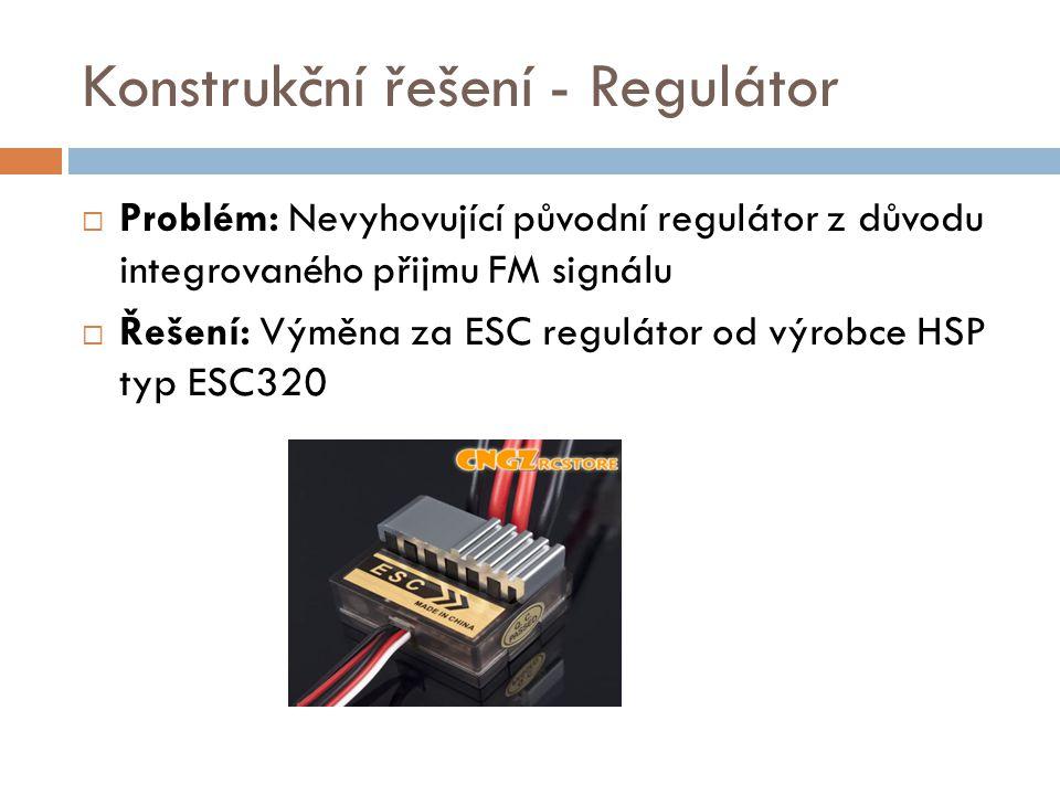 Konstrukční řešení - Regulátor  Problém: Nevyhovující původní regulátor z důvodu integrovaného přijmu FM signálu  Řešení: Výměna za ESC regulátor od