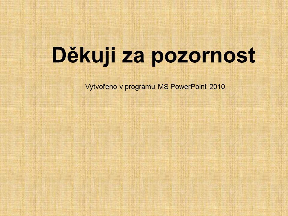 Vytvořeno v programu MS PowerPoint 2010. Děkuji za pozornost