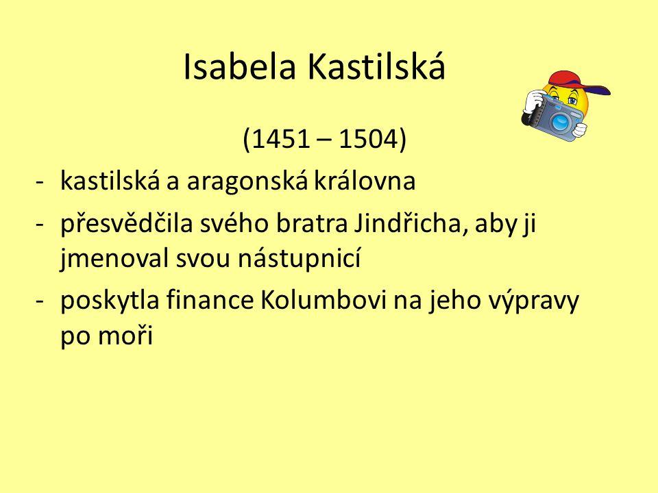 Isabela Kastilská (1451 – 1504) -kastilská a aragonská královna -přesvědčila svého bratra Jindřicha, aby ji jmenoval svou nástupnicí -poskytla finance