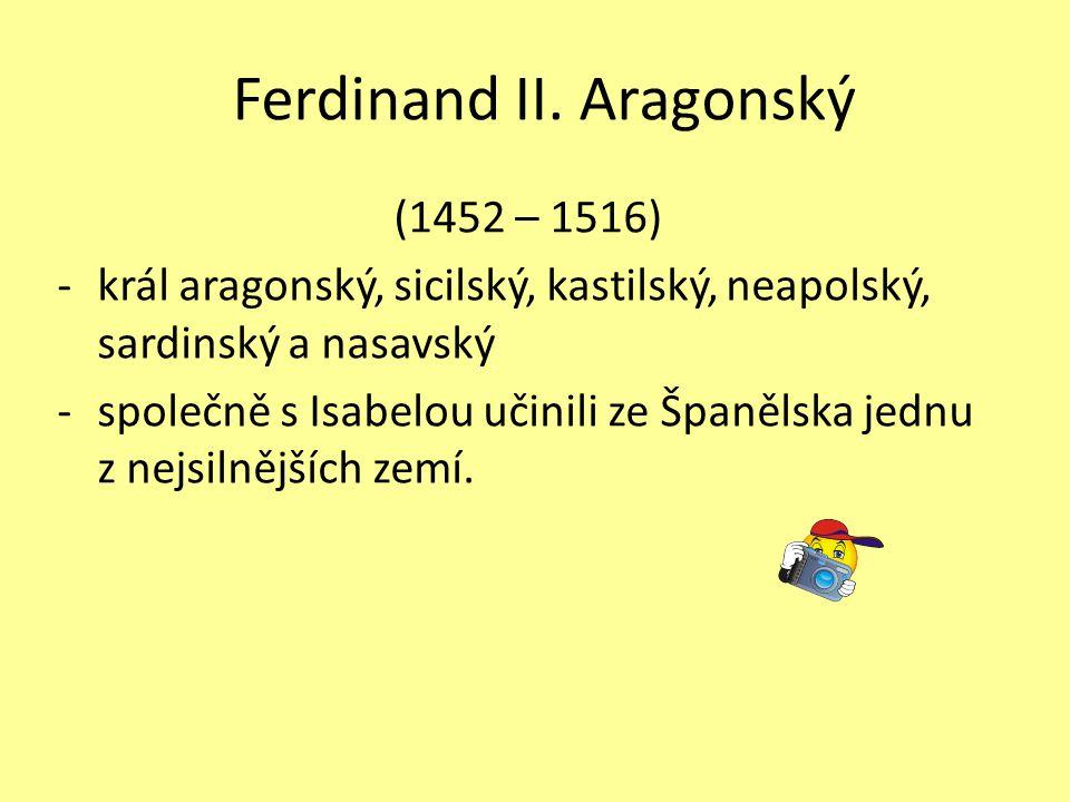 Ferdinand II. Aragonský (1452 – 1516) -král aragonský, sicilský, kastilský, neapolský, sardinský a nasavský -společně s Isabelou učinili ze Španělska