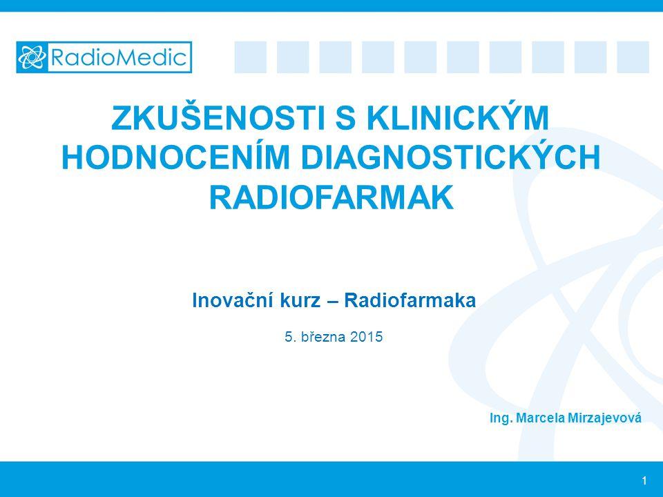 ZKUŠENOSTI S KLINICKÝM HODNOCENÍM DIAGNOSTICKÝCH RADIOFARMAK Inovační kurz – Radiofarmaka 5. března 2015 Ing. Marcela Mirzajevová 1