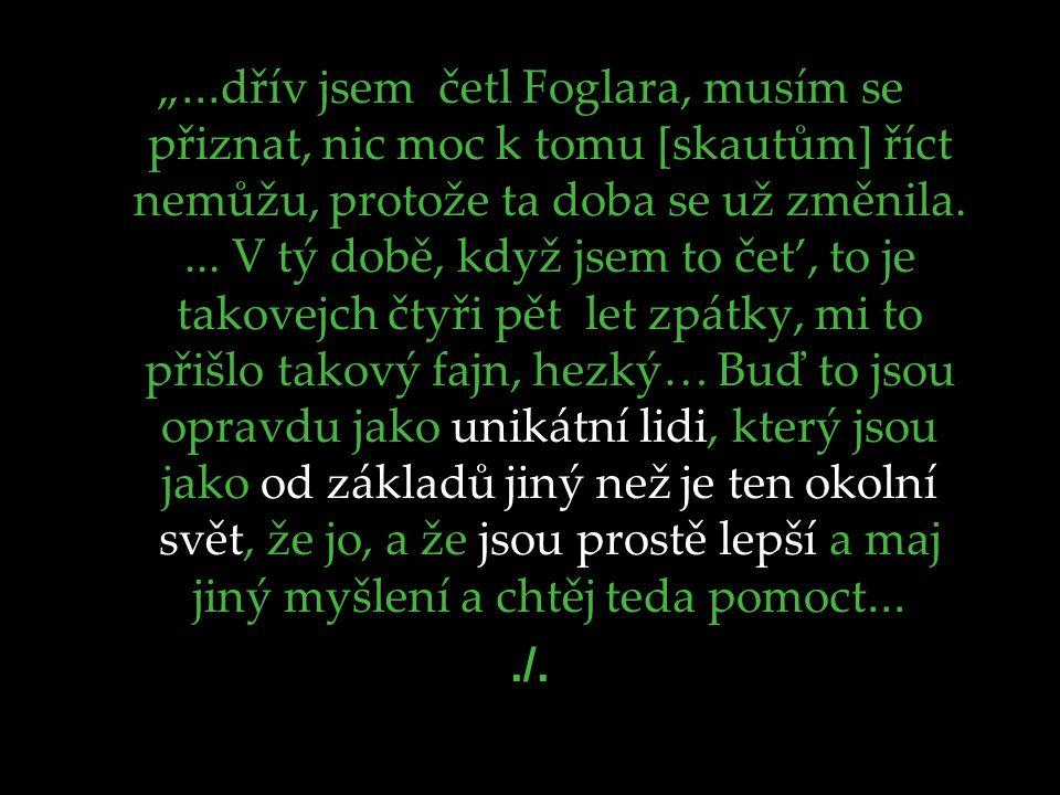 """""""... dřív jsem četl Foglara, musím se přiznat, nic moc k tomu [skautům] říct nemůžu, protože ta doba se už změnila.... V tý době, když jsem to čet', t"""