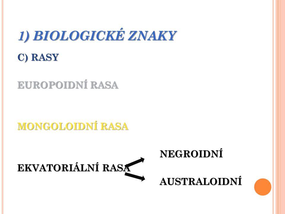 1) BIOLOGICKÉ ZNAKY C) RASY EUROPOIDNÍ RASA MONGOLOIDNÍ RASA NEGROIDNÍ EKVATORIÁLNÍ RASA AUSTRALOIDNÍ