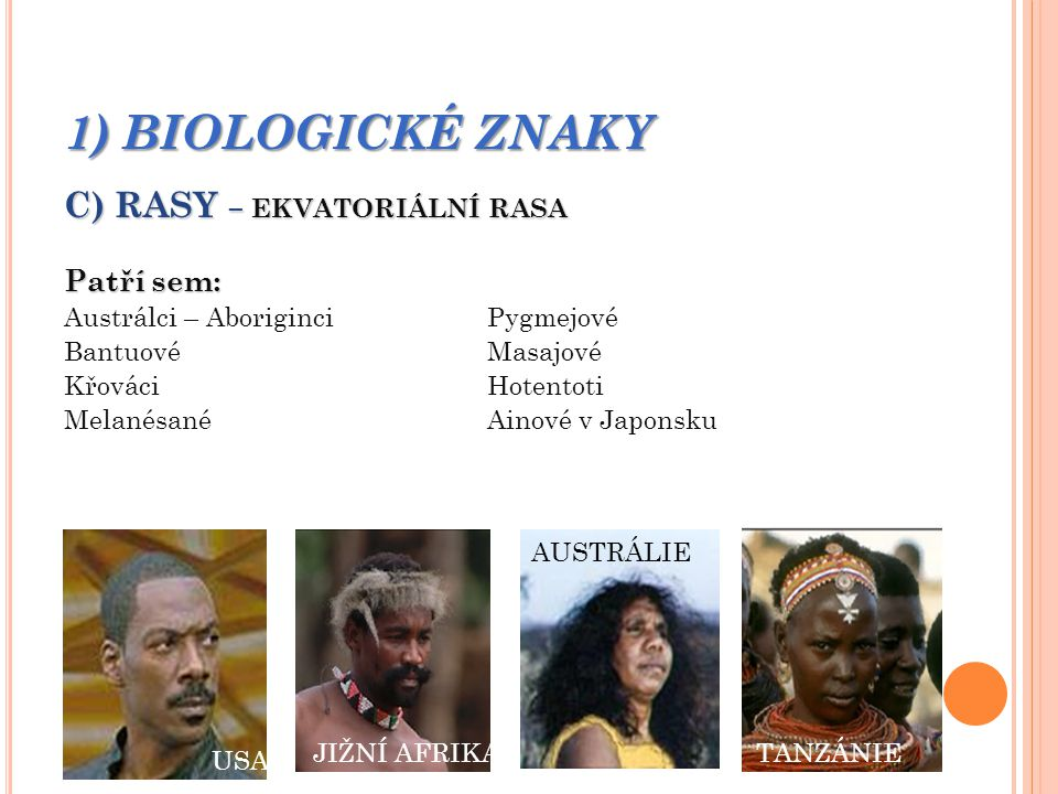 1) BIOLOGICKÉ ZNAKY C) RASY – EKVATORIÁLNÍ RASA Patří sem: Austrálci – AboriginciPygmejové BantuovéMasajové KřováciHotentoti MelanésanéAinové v Japonsku OČÍ A VLASŮ KOLÍSÁ V ŠIROKÉM ROZMEZÍ SILNĚ VYTVOŘENÉ VOUSY U MUŽŮ SVĚTLÁ KŮŽE ÚZKÝ NOS RVA OČÍ A VLASŮ KOLÍSÁ V ŠIROKÉM ROZMEZÍ SILNĚ VYTVOŘENÉ VOUSY U MUŽŮ SVĚTLÁ KŮŽE ÚZKÝ NOS TANZÁNIEJIŽNÍ AFRIKA AUSTRÁLIE USA