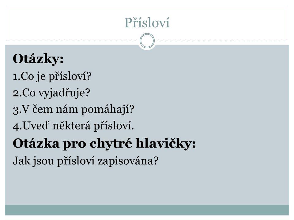 Přísloví Otázky: 1.Co je přísloví? 2.Co vyjadřuje? 3.V čem nám pomáhají? 4.Uveď některá přísloví. Otázka pro chytré hlavičky: Jak jsou přísloví zapiso